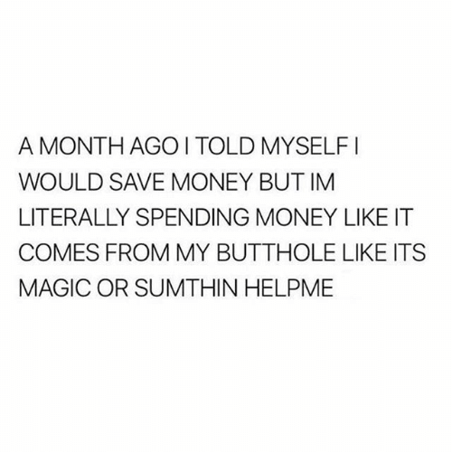 Memes, Money, and Magic: A MONTH AGOI TOLD MYSELFI  WOULD SAVE MONEY BUT IM  LITERALLY SPENDING MONEY LIKE IT  COMES FROM MY BUTTHOLE LIKE ITS  MAGIC OR SUMTHIN HELPME