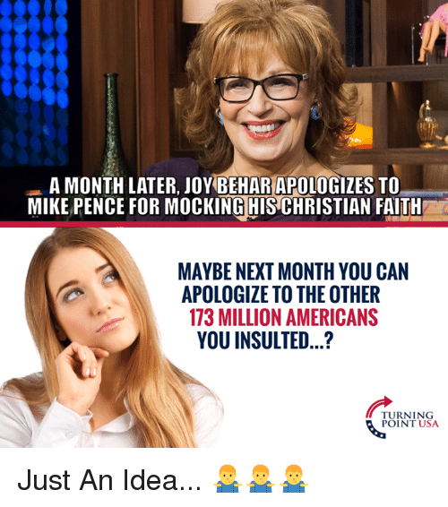 Memes, Faith, and 🤖: A MONTH LATER, JOY BEHAR APOLOGIZES TO  MIKE PENCE FOR MOCKING HIS CHRISTIAN FAITH  MAYBE NEXT MONTH YOU CAN  APOLOGIZE TO THE OTHER  173 MILLION AMERICANS  YOU INSULTED...?  URNING  POINT USA Just An Idea... 🤷‍♂️🤷‍♂️🤷‍♂️