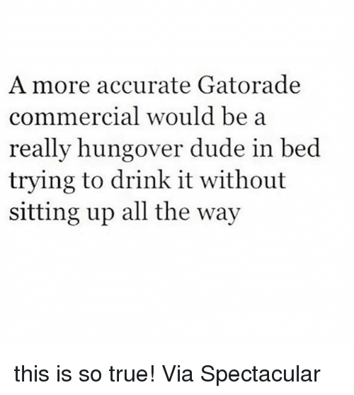Dude, Gatorade, and Memes: A more accurate Gatorade  co  mmercial would be a  really hungover dude in bed  trying to drink it without  sitting up all the way this is so true! Via Spectacular