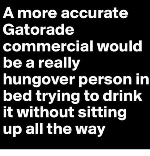 🤖: A more accurate  Gatorade  commercial would  be a really  hungover person in  bed trying to drink  it without sitting  up all the way