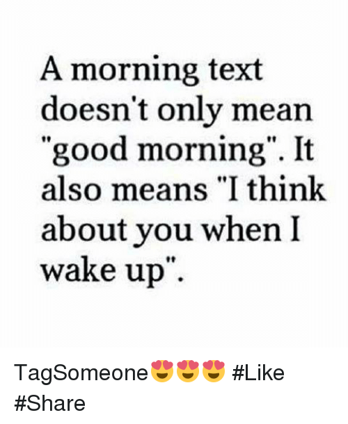 "it-also-means: A morning text  doesn't only mean  ""good morning"". It  also means ""I think  about you when I  wake up TagSomeone😍😍😍 #Like #Share"