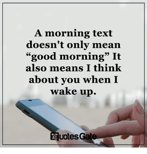 "it-also-means: A morning text  doesn't only mean  ""good morning"" It  also means I think  about you when I  wake up.  Nuotes Gate."