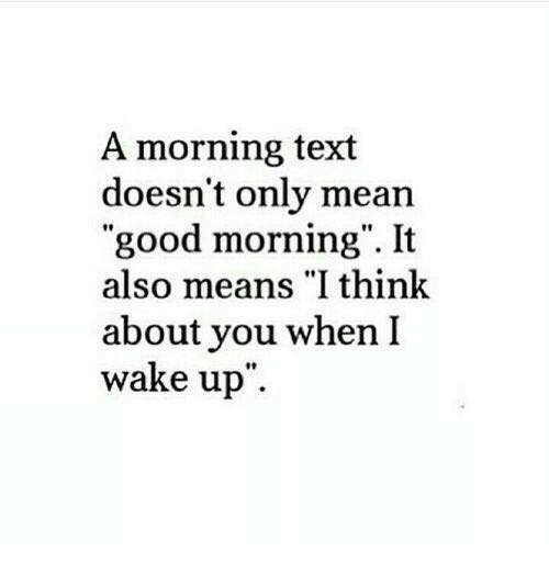 "Good Morning, Good, and Mean: A morning text  doesn't only mean  ""good morning"". It  also means ""I think  about you when I  wake up"""