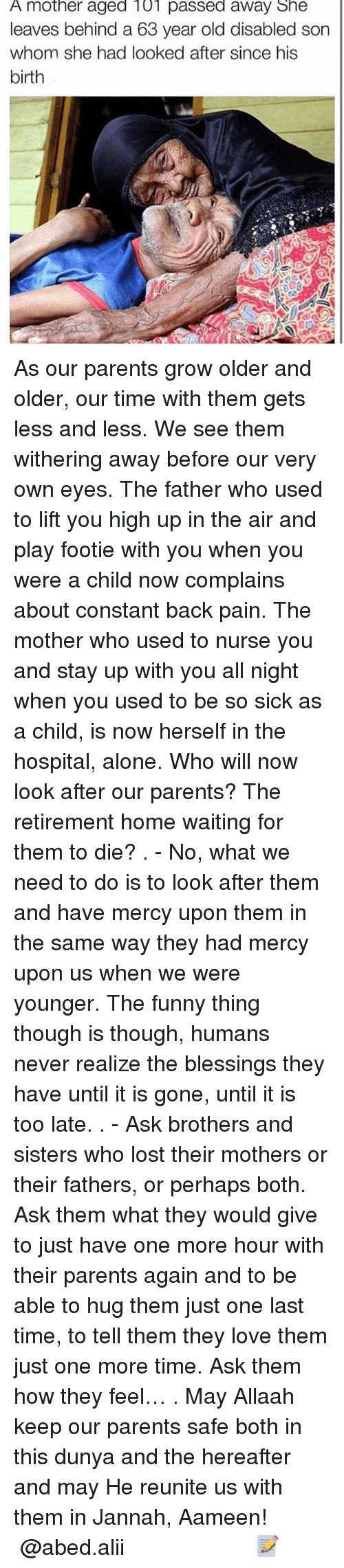 Memes, 🤖, and Ask: A mother aged 101 passed away She  leaves behind a 63 year old disabled son  whom she had looked after since his  birth As our parents grow older and older, our time with them gets less and less. We see them withering away before our very own eyes. The father who used to lift you high up in the air and play footie with you when you were a child now complains about constant back pain. The mother who used to nurse you and stay up with you all night when you used to be so sick as a child, is now herself in the hospital, alone. Who will now look after our parents? The retirement home waiting for them to die? . - No, what we need to do is to look after them and have mercy upon them in the same way they had mercy upon us when we were younger. The funny thing though is though, humans never realize the blessings they have until it is gone, until it is too late. . - Ask brothers and sisters who lost their mothers or their fathers, or perhaps both. Ask them what they would give to just have one more hour with their parents again and to be able to hug them just one last time, to tell them they love them just one more time. Ask them how they feel… . May Allaah keep our parents safe both in this dunya and the hereafter and may He reunite us with them in Jannah, Aameen! ▃▃▃▃▃▃▃▃▃▃▃▃▃▃▃▃▃▃▃▃ @abed.alii 📝