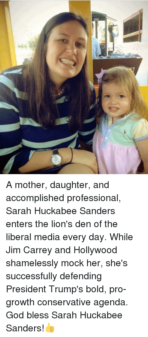 God, Jim Carrey, and Lions: A mother, daughter, and accomplished professional, Sarah Huckabee Sanders enters the lion's den of the liberal media every day. While Jim Carrey and Hollywood shamelessly mock her, she's successfully defending President Trump's bold, pro-growth conservative agenda.  God bless Sarah Huckabee Sanders!👍