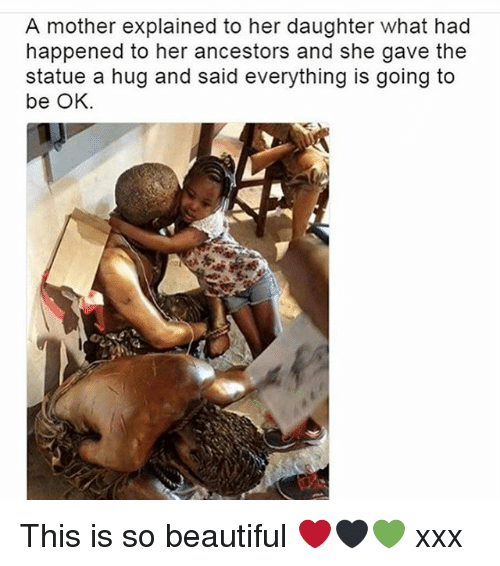 Beautiful, Memes, and Xxx: A mother explained to her daughter what had  happened to her ancestors and she gave the  statue a hug and said everything is going to  be OK. This is so beautiful ❤️🖤💚 xxx