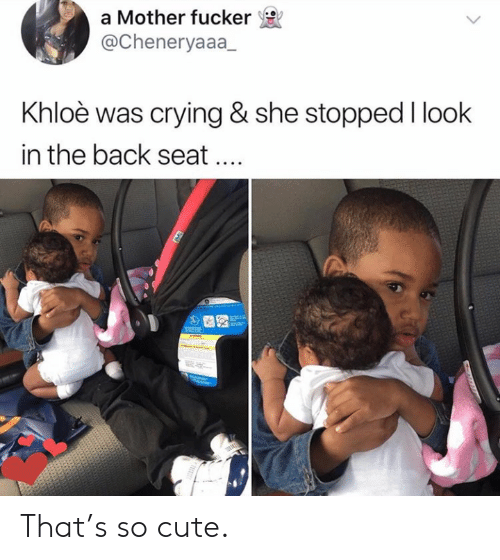 khloe: a Mother fucker  @Cheneryaaa_  Khloè was crying & she stopped I look  in the back seat That's so cute.
