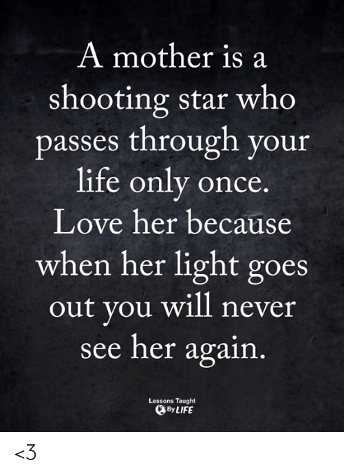 shooting star: A mother is a  shooting star who  passes through your  life only once  Love her because  when her light goes  out you will never  see her again  Lessons Taught  ByLIFE <3
