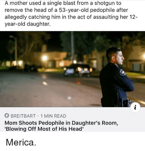 Allegedly: A mother used a single blast from a shotgun to  remove the head of a 53-year-old pedophile after  allegedly catching him in the act of assaulting her 12-  year-old daughter.  BREITBART 1 MIN READ  Mom Shoots Pedophile in Daughter's Room,  'Blowing Off Most of His Head' Merica.