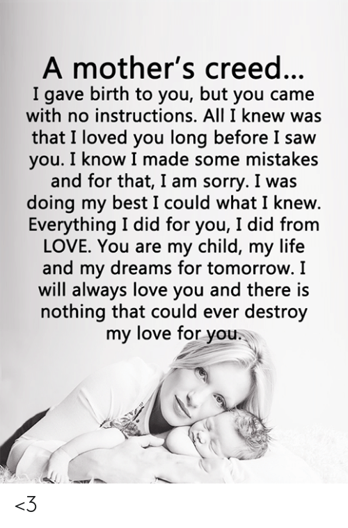 i will always love you: A mother's creed...  I gave birth to you, but you came  with no instructions. All I knew was  that I loved you long before I saw  you. I know I made some mistakes  and for that, I am sorry. I was  doing my best I could what I knew.  Everything I did for you, I did from  LOVE. You are my child, my life  and my dreams for tomorrow. I  will always love you and there is  nothing that could ever destroy  my love for you. <3