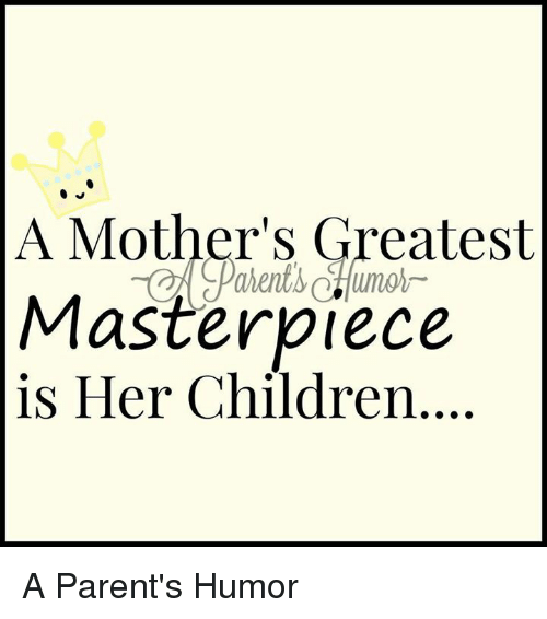 Parenting Humor: A Mother's Greatest  Masterpiece  is Her Children A Parent's Humor