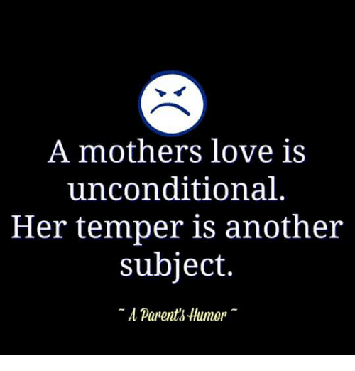 Parenting Humor: A mothers love is  unconditional  Her temper is another  subject.  A parents Humor