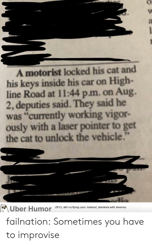 "flying cars: A motorist locked his cat and  his keys inside his car on High-  line Road at 11:44 p.m. on Aug.  2, deputies said. They said he  was ""currently working vigor-  ously with a laser pointer to get  the cat to unlock the vehicle.""  Uber Humor  2013, still no flying cars. Instead, blankets with sleeves. failnation:  Sometimes you have to improvise"