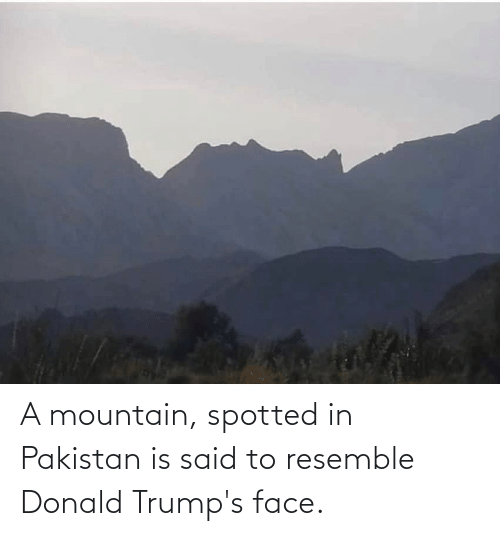 donald: A mountain, spotted in Pakistan is said to resemble Donald Trump's face.