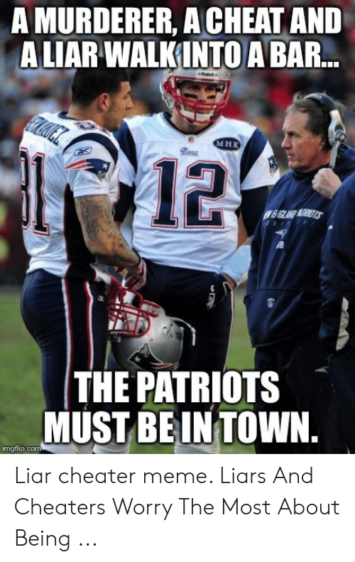 Cheater Meme: A MURDERER, A CHEAT AND  ALIAR WALKINTO A BAR  MHK  12  THE PATRIOTS  MUST BEINTOWN  imgflip.com Liar cheater meme. Liars And Cheaters Worry The Most About Being ...