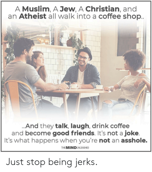 Jerks: A Muslim, A Jew, A Christian, and  an Atheist all walk into a coffee shop  And they talk, laugh, drink coffee  and become good friends. It's not a joke  It's what happens when you're not an asshole.  THE MINDUNLEASHED Just stop being jerks.