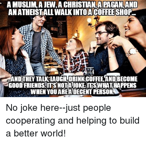 Episcopal Church : A MUSLIM, AJEN,A CHRISTIAN PAGANOAND  ANATHEISTALLWALKINTOAACOFFEESHOP  AND THEY TAU LAUGHLDRINKCOFFEEANDBECOME  aGOOD FRIENDS NOTANOKEITSWHATHAPPENS  WHEN YOUAREA DECENT FERSONN No joke here--just people cooperating and helping to build a better world!