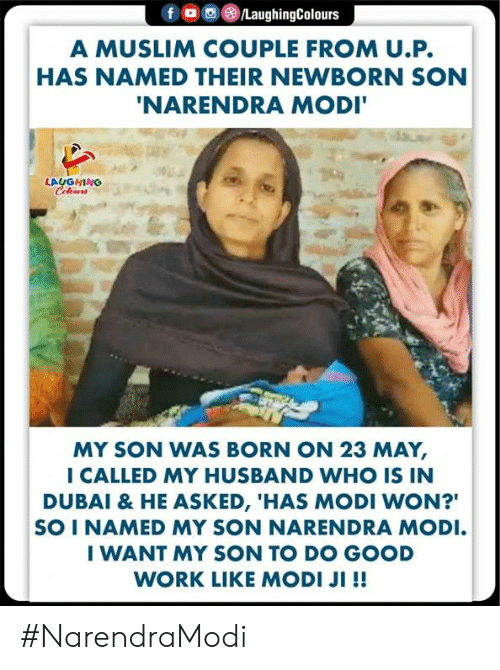 """good work: A MUSLIM COUPLE FROM U.P.  HAS NAMED THEIR NEWBORN SON  NARENDRA MODI  LAUGHING  MY SON WAS BORN ON 23 MAY,  I CALLED MY HUSBAND WHO IS IN  DUBAI & HE ASKED, 'HAS MODI WON?""""  SO I NAMED MY SON NARENDRA MODI  I WANT MY SON TO DO GOOD  WORK LIKE MODI JI !! #NarendraModi"""