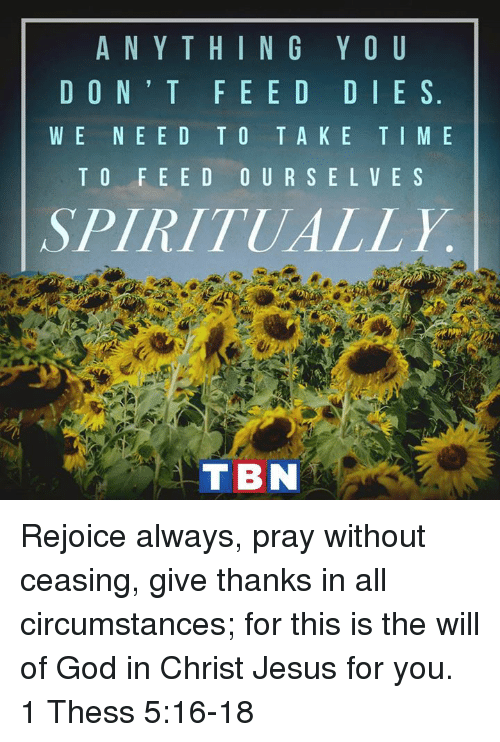 tbn: A N Y T H I N G Y O U  D O N T F E E D D I E S  W E NE E D TO T A K E T I M E  T O F E E D O U R S E L V E S  SPIRITUALLY.  TBN Rejoice always, pray without ceasing, give thanks in all circumstances; for this is the will of God in Christ Jesus for you. 1 Thess 5:16-18