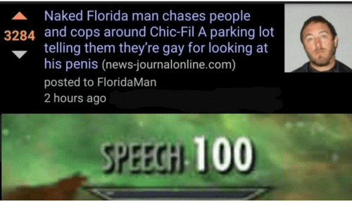 Gay For: A Naked Florida man chases people  3284 and cops around Chic-Fil A parking lot  telling them they're gay for looking at  his penis (news-journalonline.com)  posted to FloridaMan  2 hours ago  SPEECGH 100