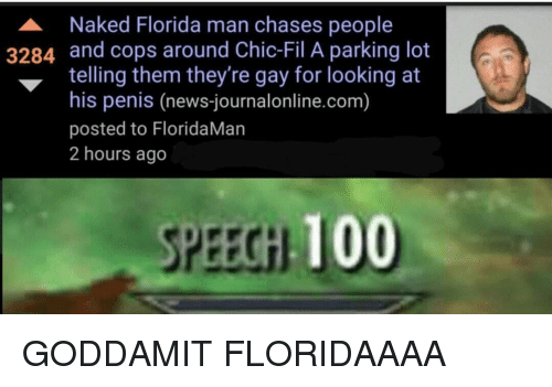 Gay For: A Naked Florida man chases people  3284 and cops around Chic-Fil A parking lot  telling them they're gay for looking at  his penis (news-journalonline.com)  posted to FloridaMan  2 hours ago  SPEECGH 100 GODDAMIT FLORIDAAAA