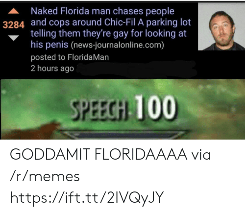 Gay For: A Naked Florida man chases people  3284 and cops around Chic-Fil A parking lot  telling them they're gay for looking at  his penis (news-journalonline.com)  posted to FloridaMan  2 hours ago  SPEECGH 100 GODDAMIT FLORIDAAAA via /r/memes https://ift.tt/2IVQyJY
