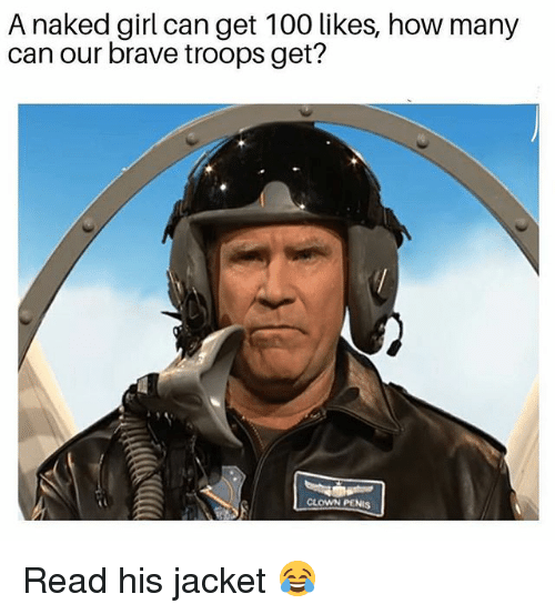 Anaconda, Memes, and Brave: A naked girl can get 100 likes, how many  can our brave troops get?  CLOWN PENIS Read his jacket 😂