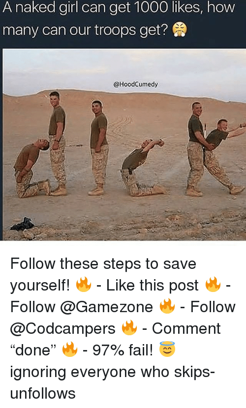 "Fail, Memes, and Girl: A naked girl can get 1000 likes, how  many can our troops get?  @HoodCumedy Follow these steps to save yourself! 🔥 - Like this post 🔥 - Follow @Gamezone 🔥 - Follow @Codcampers 🔥 - Comment ""done"" 🔥 - 97% fail! 😇 ignoring everyone who skips-unfollows"