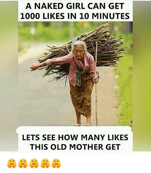 Memes, Naked, and Naked Girl: A NAKED GIRL CAN GET  1000 LIKES IN 10 MINUTES  LETS SEE HOW MANY LIKES  THIS OLD MOTHER GET 🤗🤗🤗🤗🤗