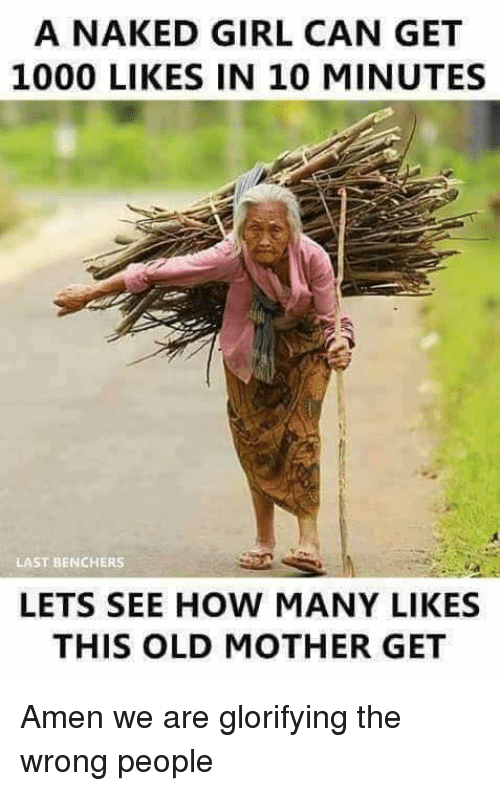 Memes, Naked Girl, and 🤖: A NAKED GIRL CAN GET  1000 LIKES IN 10 MINUTES  LAST BENCHERS  LETS SEE HOW MANY LIKES  THIS OLD MOTHER GET Amen we are glorifying the wrong people