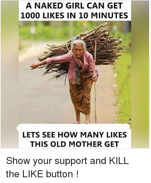 Memes, Girl, and Naked: A NAKED GIRL CAN GET  1000 LIKES IN 10 MINUTES  LETS SEE HOW MANY LIKES  THIS OLD MOTHER GET Show your support and KILL the LIKE button !