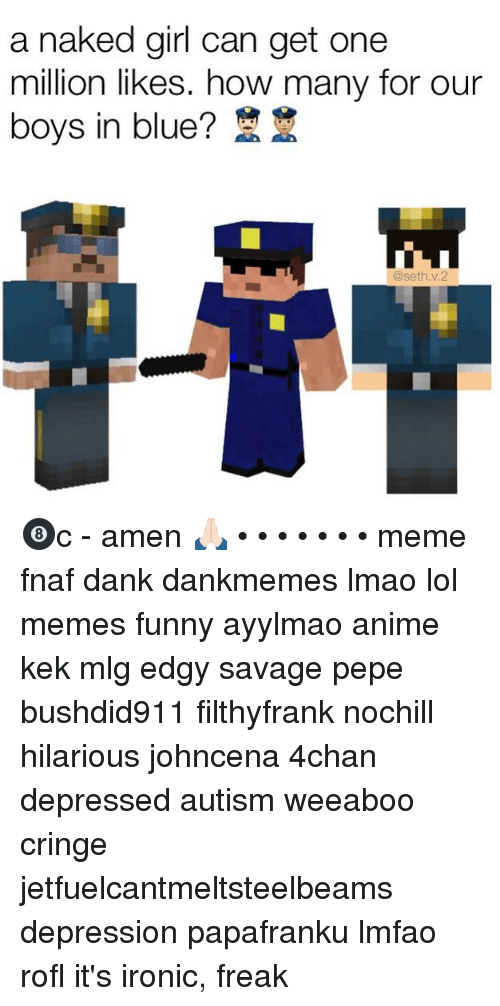 4chan, Anime, and Dank: a naked girl can get one  million likes. how many for our  boys in blue?  @seth v.2 🎱c - amen 🙏🏻 • • • • • • • meme fnaf dank dankmemes lmao lol memes funny ayylmao anime kek mlg edgy savage pepe bushdid911 filthyfrank nochill hilarious johncena 4chan depressed autism weeaboo cringe jetfuelcantmeltsteelbeams depression papafranku lmfao rofl it's ironic, freak