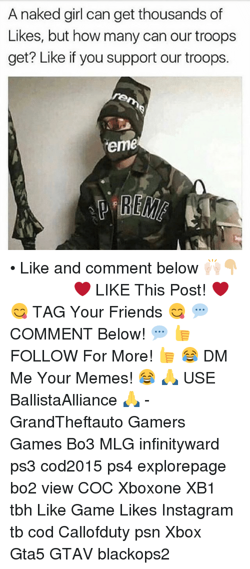 Friends, Instagram, and Memes: A naked girl can get thousands of  Likes, but how many can our troops  get? Like if you support our troops.  reme • Like and comment below 🙌🏻👇🏼 ━━━━━━━━━━━━━ ❤️ LIKE This Post! ❤️ 😋 TAG Your Friends 😋 💬 COMMENT Below! 💬 👍 FOLLOW For More! 👍 😂 DM Me Your Memes! 😂 🙏 USE BallistaAlliance 🙏 - GrandTheftauto Gamers Games Bo3 MLG infinityward ps3 cod2015 ps4 explorepage bo2 view COC Xboxone XB1 tbh Like Game Likes Instagram tb cod Callofduty psn Xbox Gta5 GTAV blackops2