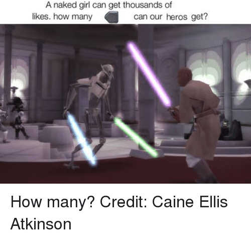 Girls, Star Wars, and Heroes: A naked girl can get thousands of  likes. how many  can our heros get? How many?  Credit: Caine Ellis Atkinson