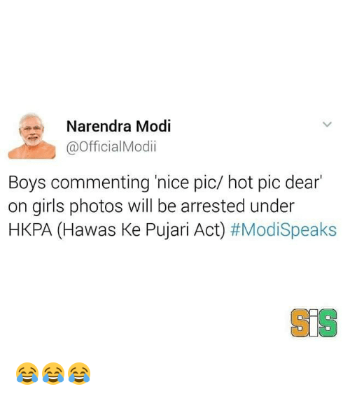 Girls, Memes, and Narendra Modi: a Narendra Modi  @Official Modi  Boys commenting nice pic/ hot pic dear  on girls photos will be arrested under  HKPA (Hawas Ke Pujari Act)  #Modi Speaks 😂😂😂
