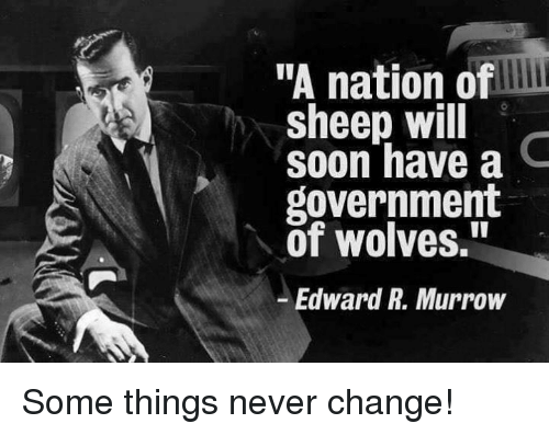 """Memes, Soon..., and Change: """"A nation of  sheep will  soon have a C  government  of wolves.""""  Edward R. Murrow Some things never change!"""