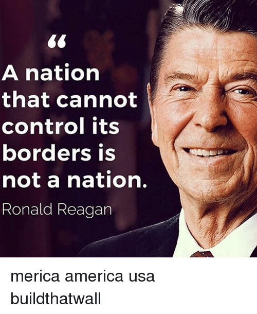 America, Memes, and Control: A nation  that cannot  control its  borders is  not a nation  Ronald Reagan merica america usa buildthatwall