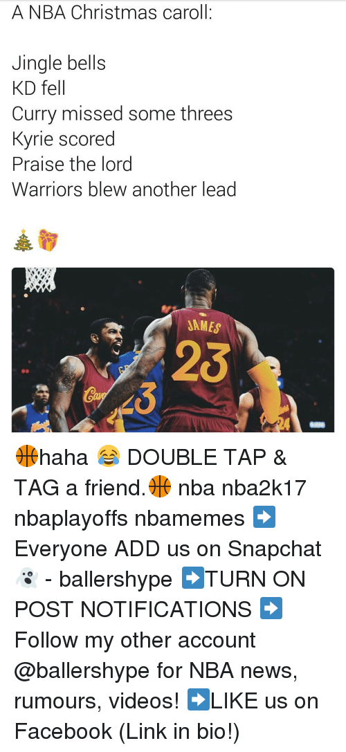 Jingle Bells, Nba, and Snapchat: A NBA Christmas caroll  Jingle bells  KD fell  Curry missed some threes  Kyrie scored  Praise the lord  Warriors blew another lead  SAMES 🏀haha 😂 DOUBLE TAP & TAG a friend.🏀 nba nba2k17 nbaplayoffs nbamemes ➡Everyone ADD us on Snapchat 👻 - ballershype ➡TURN ON POST NOTIFICATIONS ➡Follow my other account @ballershype for NBA news, rumours, videos! ➡LIKE us on Facebook (Link in bio!)