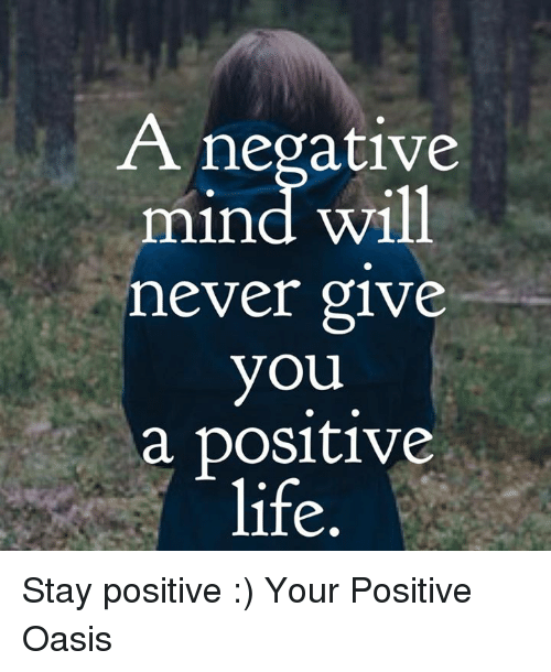 Memes, Oasis, and 🤖: A negative  mind will  never give  you  a positive  life Stay positive :)  Your Positive Oasis