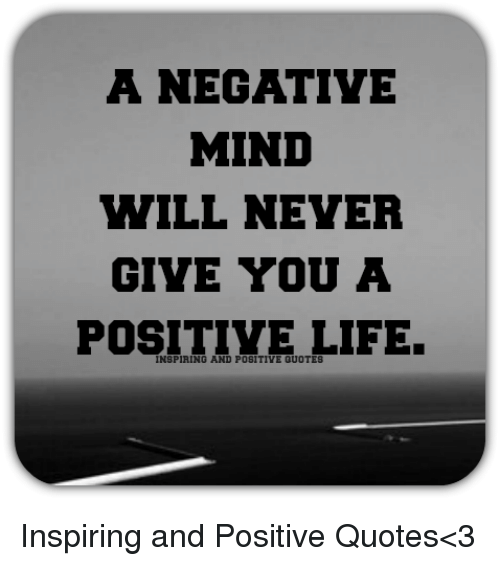 Life, Quotes, and Mind: A NEGATIVE  MIND  WILL NEVER  GIVE YOU A  POSITIVE LIFE.  INSPIRING AND POSITIVE QUOTES Inspiring and Positive Quotes<3