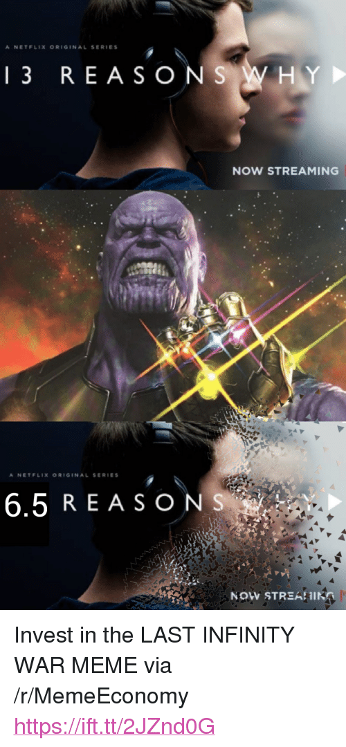 "War Meme: A NETFLIX ORIGINAL SERIES  13 REASONS WHY  NOW STREAMING  A NETFLIX ORIGINAL SERIES  6.5 REASONS  NOW STREAHIN <p>Invest in the LAST INFINITY WAR MEME via /r/MemeEconomy <a href=""https://ift.tt/2JZnd0G"">https://ift.tt/2JZnd0G</a></p>"