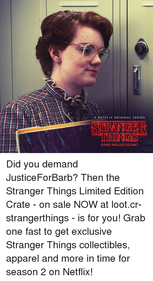 the strangers: A NETFLIX ORIGINAL SERIES  SDRANGIER Did you demand JusticeForBarb? Then the Stranger Things Limited Edition Crate - on sale NOW at loot.cr-strangerthings - is for you! Grab one fast to get exclusive Stranger Things collectibles, apparel and more in time for season 2 on Netflix!
