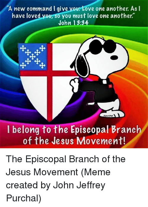 Episcopal Church : A new command I give  ove one another. As I  have loved your 0 you must love one another.  John 13:34  I belong to the Episcopal Branch  of the Jesus Movement! The Episcopal Branch of the Jesus Movement  (Meme created by John Jeffrey Purchal)