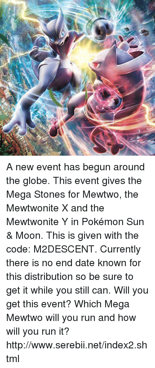 Pokemon Sun Moon: A new event has begun around the globe. This event gives the Mega Stones for Mewtwo, the Mewtwonite X and the Mewtwonite Y in Pokémon Sun & Moon. This is given with the code: M2DESCENT. Currently there is no end date known for this distribution so be sure to get it while you still can. Will you get this event? Which Mega Mewtwo will you run and how will you run it? http://www.serebii.net/index2.shtml