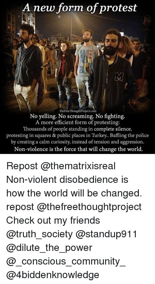 No Fighting: A new form of protest  The Free ThoughtProject.com  No yelling. No screaming. No fighting.  A more efficient form of protesting:  Thousands of people standing in complete silence,  protesting in squares & public places in Turkey. Baffling the police  by creating a calm curiosity, instead of tension and aggression  Non-violence is the force that will change the world Repost @thematrixisreal ・・・ Non-violent disobedience is how the world will be changed. repost @thefreethoughtproject Check out my friends @truth_society @standup911 @dilute_the_power @_conscious_community_ @4biddenknowledge