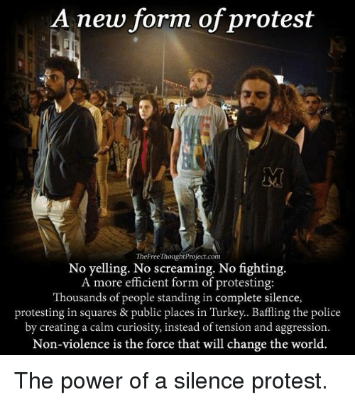 No Fighting: A new form of protest  The Free ThoughtProject.com  No yelling. No screaming. No fighting.  A more efficient form of protesting:  Thousands of people standing in complete silence,  protesting in squares & public places in Turkey.. Baffling the police  by creating a calm curiosity, instead of tension and aggression.  Non-violence is the force that will change the world. The power of a silence protest.