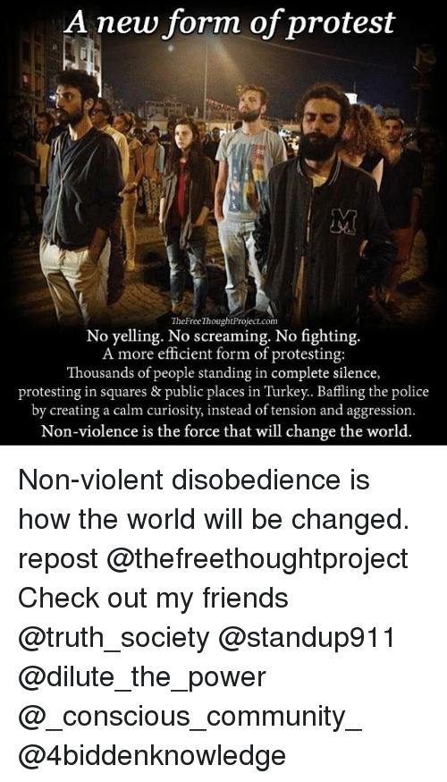 No Fighting: A new form of protest  TheFreeThought Project.com  No yelling. No screaming. No fighting.  A more efficient form of protesting:  Thousands of people standing in complete silence,  protesting in squares & public places in Turkey. Baffling the police  by creating a calm curiosity, instead of tension and aggression  Non-violence is the force that will change the world. Non-violent disobedience is how the world will be changed. repost @thefreethoughtproject Check out my friends @truth_society @standup911 @dilute_the_power @_conscious_community_ @4biddenknowledge
