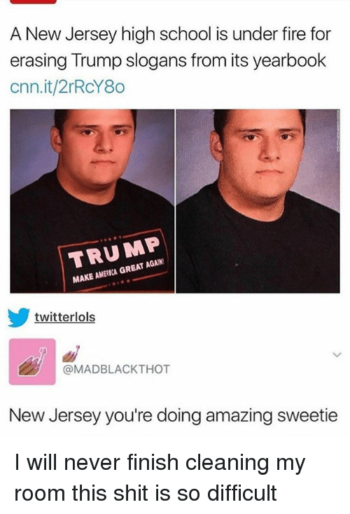 Yearbooks: A New Jersey high school is under fire for  erasing Trump slogans from its yearbook  cnn.it/2rRcY80  TRUMP  MAKE AMERICA GREAT AGAIN  twitterlols  @MADBLACKTHOT  New Jersey you're doing amazing sweetie I will never finish cleaning my room this shit is so difficult