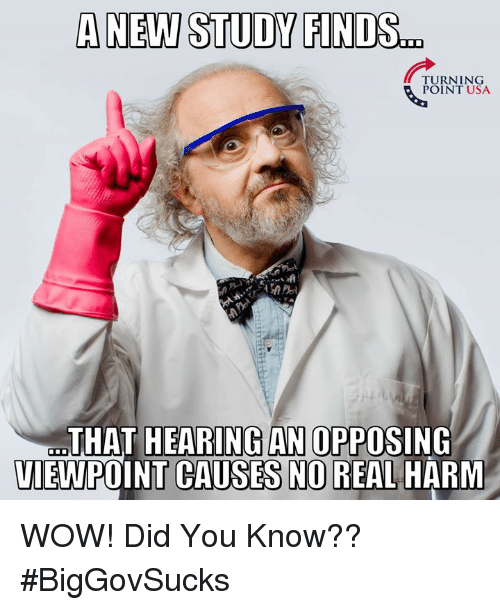 Memes, Wow, and 🤖: A NEW STUDY FINDS.  TURNING  POINT USA  THAT HEARING AN OPPOSING  VIEWPOINT CAUSES NO REAL HARM WOW! Did You Know?? #BigGovSucks
