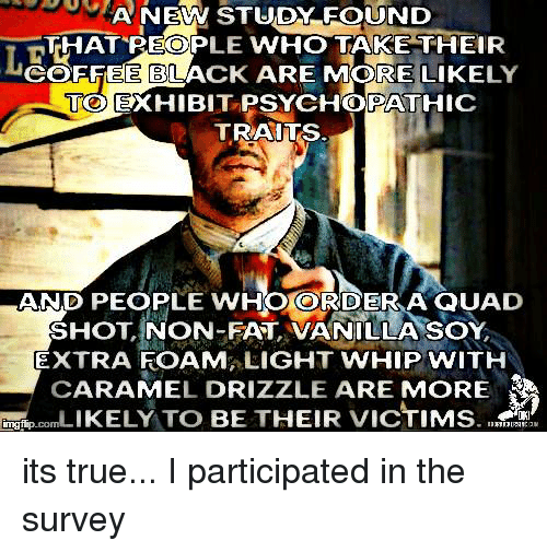 whip: A NEW STUDY FOUND  THAT LE  WHO TAKE THEIR  COFFEE BLACK ARE MORE LIKE  LY  TOEXHIBITPSYCHOPATHIC  TRAITS  AND PEOPLE WHOORDER A QUAD  SHOT NON-FAT, VANILLA SOY,  EXTRA FOAM LIGHT WHIP WITH  CARAMEL DRIZZLE ARE MORE  LIKELY TO BE THEIR VICTIMS its true... I participated in the survey